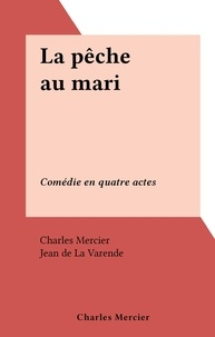 Charles Mercier et Jean de La Varende - La pêche au mari - Comédie en quatre actes.