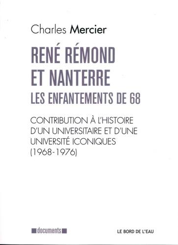 Charles Mercier - René Rémond et Nanterre, les enfantements de 68 - Contribution à l'histoire d'un universitaire et d'une université iconiques (1968-1976).
