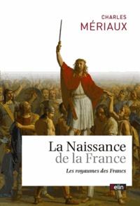 La naissance de la France- Les royaumes des Francs (Ve-VIIe siècle) - Charles Mériaux |