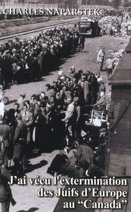 """Charles Naparstek - J'ai vécu l'extermination des Juifs d'Europe au """"Canada""""."""