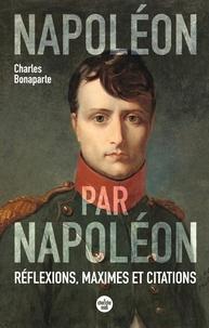 Charles Napoléon - Napoléon par Napoléon - Réflexions, maximes et citations.