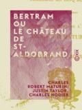 Charles Nodier et Justin Taylor - Bertram ou Le Château de St-Aldobrand - Tragédie en cinq actes.