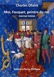 Charles Ofaire - Moi, Fouquet, peintre du roi - Journal intime.
