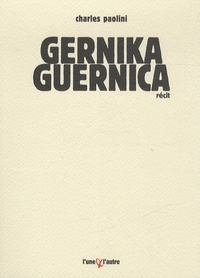 Charles Paolini - Gernika Guernica - Chronique d'un bombardement ordinaire.