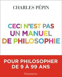 Charles Pépin - Ceci n'est pas un manuel de philosophie.