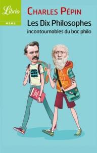 Charles Pépin - Les dix philosophes incontournables du bac philo.
