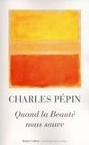 Charles Pépin - Quand la Beauté nous sauve.