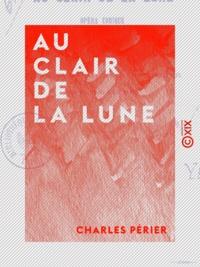 Charles Périer - Au clair de la lune - Opéra comique en un acte et en vers.