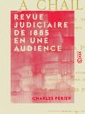 Charles Périer - Revue judiciaire de 1885 en une audience.