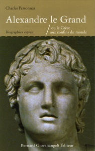 Charles Personnaz - Alexandre le Grand - Ou la Grèce aux confins du monde.