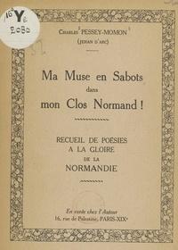 Charles Pessey-Momon et Jehan d'Arc - Ma muse en sabots dans mon clos normand ! - Recueil de poésies à la gloire de la Normandie.