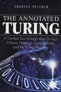 Charles Petzold - The Annotated Turing : A Guided Tour Through Alan Turing's Historic Paper on Computability and the Turing Machine.
