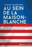 Charles-Philippe David - Au sein de la Maison-Blanche - De Truman à Obama : la formulation (imprévisible) de la politique étrangère des Etats-Unis.