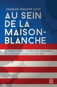 Charles-Philippe David - Au sein de la Maison-Blanche. De Truman à Obama : la formulation (imprévisible) de la politique étrangère des États-Unis. 3e édition entièrement revue et augmentée.