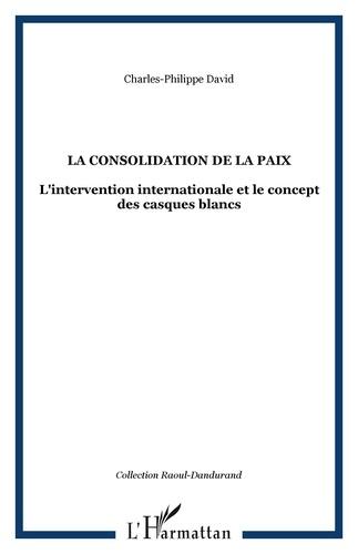 Charles-Philippe David - La consolidation de la paix - L'intervention internationale et le concept des Casques blancs.