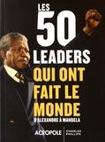 Charles Phillips - Les 50 leaders qui ont fait le monde - D'Alexandre à Mandela.