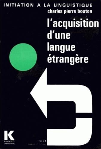 Charles-Pierre Bouton - L'Acquisition d'une langue étrangère - Aspects théoriques et pratiques, conséquences pédagogiques essentielles.