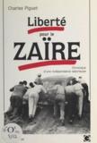 Charles Piguet - Liberté pour le Zaïre - Chronique d'une indépendance laborieuse.
