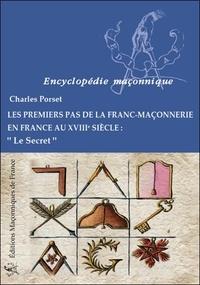 Charles Porset - Les premiers pas de la franc-maçonnerie en France au XVIIIe siècle - Le secret.