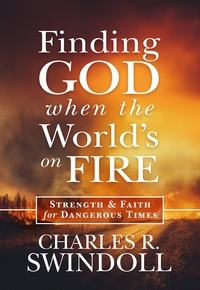 Charles R. Swindoll - Finding God When the World's on Fire - Strength & Faith for Dangerous Times.