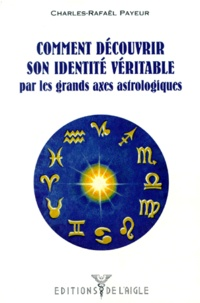 Charles-Rafaël Payeur - Comment découvrir son identité véritable - Par les grand axes astrologiques.