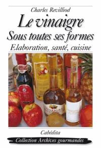 Charles Revilliod - Le vinaigre sous toutes ses formes - Elaboration, santé, cuisine.