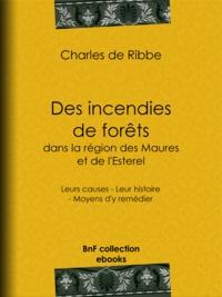 Charles Ribbe (de) - Des incendies de forêts dans la région des Maures et de l'Esterel (Provence) - Leurs causes - Leur histoire - Moyens d'y remédier.