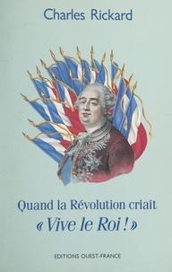 Charles Rickard - Quand la Révolution criait « Vive le roi ! ».