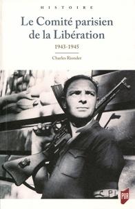 Charles Riondet - Le Comité parisien de la Libération - 1943-1945.