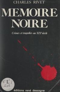 Charles Rivet - Mémoire noire - Crimes et tragédies au XIXe siècle.