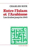 Charles Rizk - Entre l'Islam et l'arabisme - Les Arabes jusqu'en 1945.