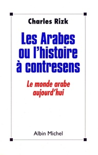 Charles Rizk - Les Arabes ou l'Histoire à contresens - Le monde arabe aujourd'hui.
