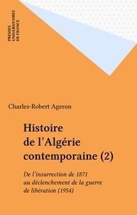 Charles-Robert Ageron - Histoire de l'Algérie contemporaine Tome  2 - De l'insurrection de 1871 au déclenchement de la guerre de libération, 1954.