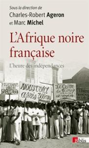 Charles-Robert Ageron et Marc Michel - L'Afrique noire française - L'heure des indépendances.