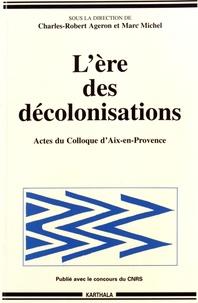 """Charles-Robert Ageron et Marc Michel - L'ère des décolonisations - Actes du colloque """"Décolonisations comparées"""" Aix-en-Provence, 30 septembre-3 octobre 1993."""