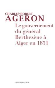 Charles-Robert Ageron - Le gouvernement du général Berthezène à Alger en 1831.