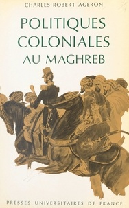 Charles-Robert Ageron - Politiques coloniales au Maghreb.