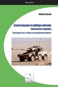 Charles Rocchi - Armée française et politique africaine : contrevérités et illusions - Témoignage d'un ex-officier du renseignement militaire.