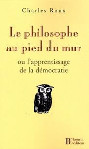 Charles Roux - Le philosophe au pied du mur - Ou l'Apprentissage de la démocratie.