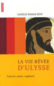 Charles Rowan Beye - La vie rêvée d'Ulysse - Guerrier, amant, vagabond.