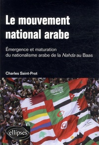 Charles Saint-Prot - Le mouvement national arabe. Emergence et maturation du nationalisme arabe de la Nahda au Baas - Suivi de : A la mémoire du prophète arabe.