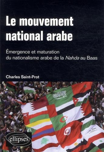 Charles Saint-Prot - Le mouvement national arabe. Emergence et maturation du nationalisme arabe de la Nahda au Baas - Suivi de : A la mémoire du prophète arabe.
