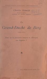 Charles Schmidt - Le grand-duché de Berg, 1806-1813 - Étude sur la domination française en Allemagne sous Napoléon Ier.