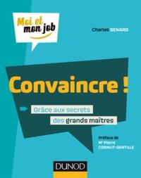 Charles Senard - Convaincre ! - Grâce aux secrets des grands maîtres.
