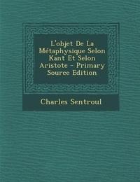 Charles Sentroul - L'objet De La Métaphysique Selon Kant Et Selon Aristote.