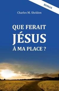 Charles Sheldon - Que ferait Jésus à ma place ?.
