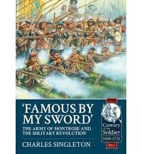 "Charles Singleton - ""Famous by My Sword"" - The Army of Montrose and the Military Revolution."