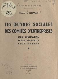 Charles Soyez - Les œuvres sociales des comités d'entreprises - Leur réalisation, leurs bienfaits, leur avenir.