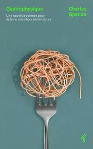 Gastrophysique- Une nouvelle science pour éclairer nos choix alimentaires - Charles Spence |