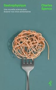 Charles Spence - Gastrophysique - Une nouvelle science pour éclairer nos choix alimentaires.